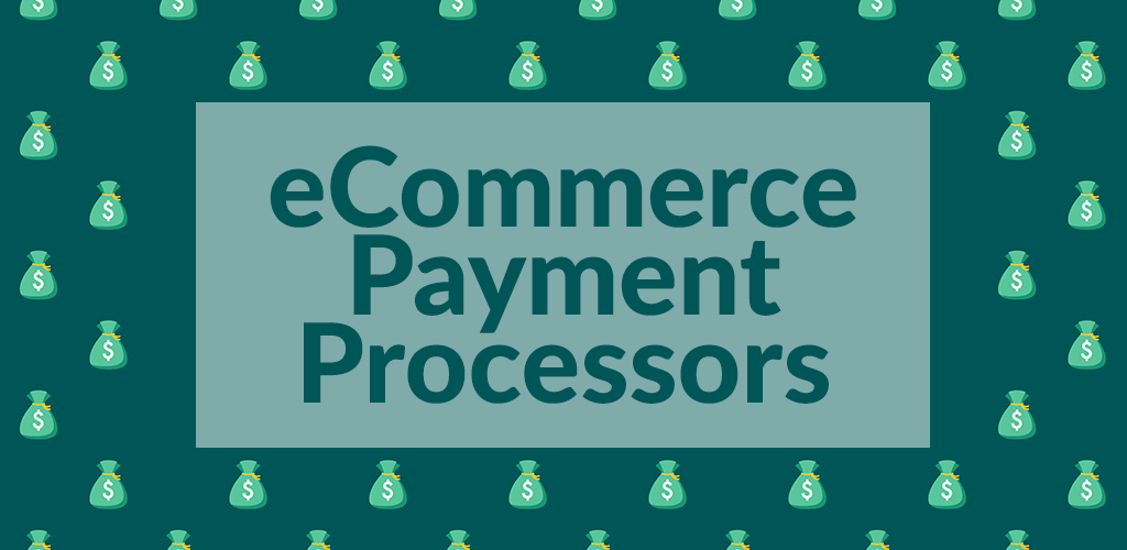 The Pros and Cons of the Most Popular eCommerce Payment Processors